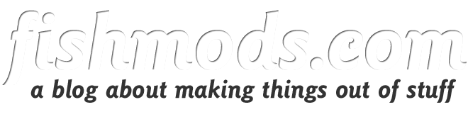 fishmods: a blog about making things out of stuff
