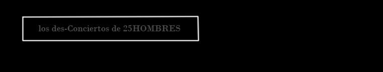 LOS DES-CONCIERTOS DE 25HOMBRES