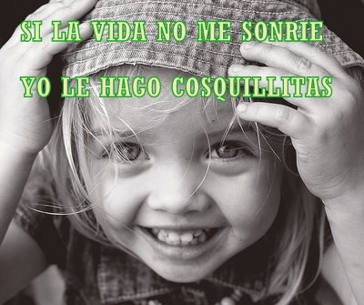 Si la vida no me sonrie yo le hago cosquillitas