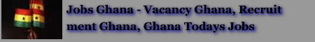 Jobs in Ghana - Vacancy Ghana, Recruitment Ghana, Ghana Todays Jobs