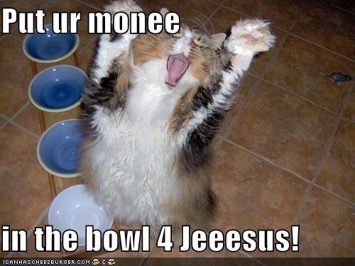 Put ur monee in the bowl 4 Jeeesus