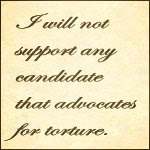 I will not support any candidate that promotes or condones torture.  Period.  This is America.  We are not Nazis.