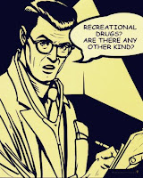 Recreational drugs? Are there any other kind?
