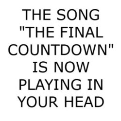 The song 'The Final Countdown' is now playing in your head