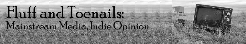 Fluff and Toenails: Mainstream Media, Indie Opinion.
