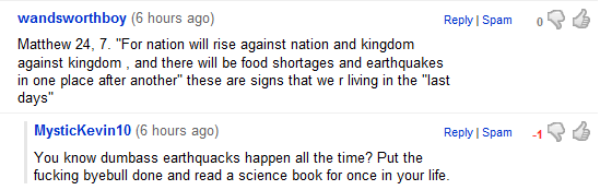 Matthew 24, 7. For nation will rise against nation and kingdom against kingdom , and there will be food shortages and earthquakes in one place after another these are signs that we r living in the last days. You know dumbass earthquacks happen all the time? Put the byebull done and read a science book for once in your life.