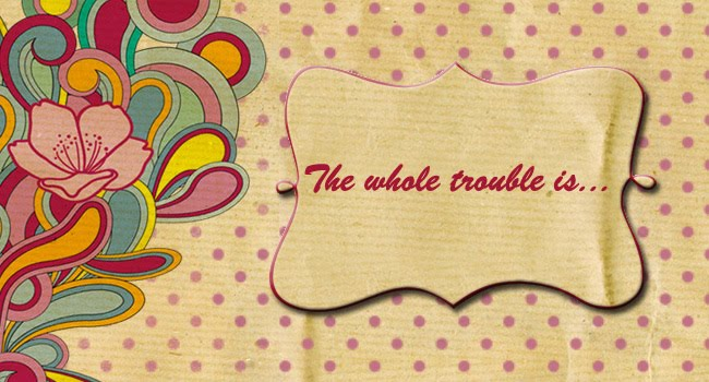 The whole trouble is...