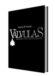 Válvula. Selección, uso y mantenimiento por Richard W. Greene
