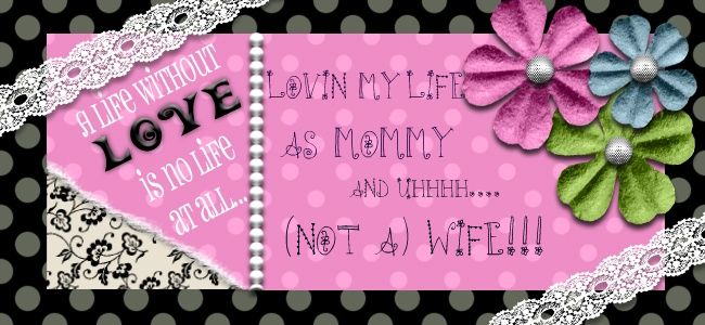 Lovin' my Life as Mommy and (uh..NOT a) Wife!