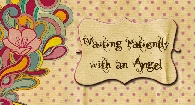 Waiting Patiently With an Angel in Heaven