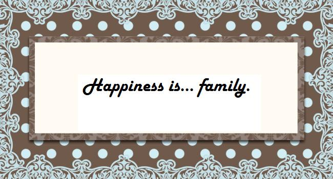 Happiness is... family.