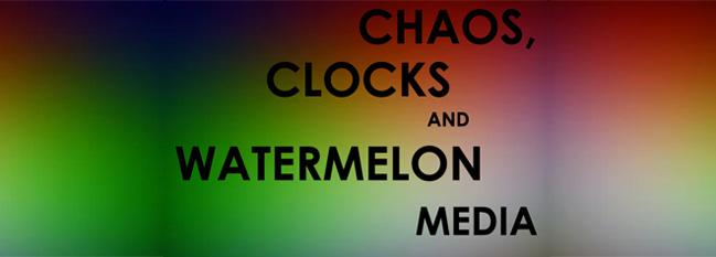 CHAOS, CLOCKS AND WATERMELON MEDIA