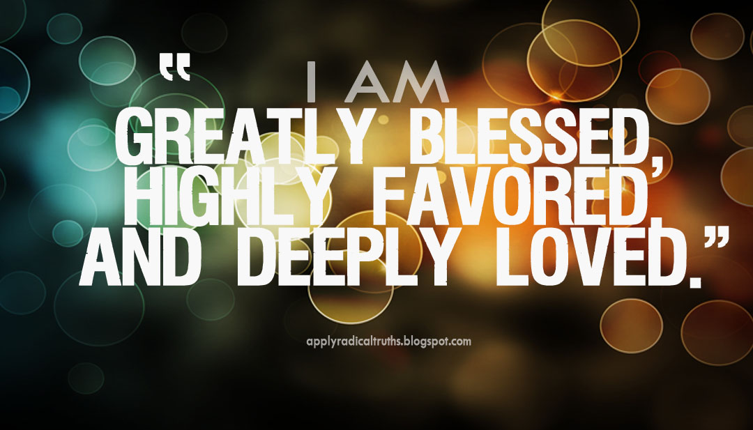 I Am Greatly Blessed Highly Favored And Deeply Loved You can use this as a