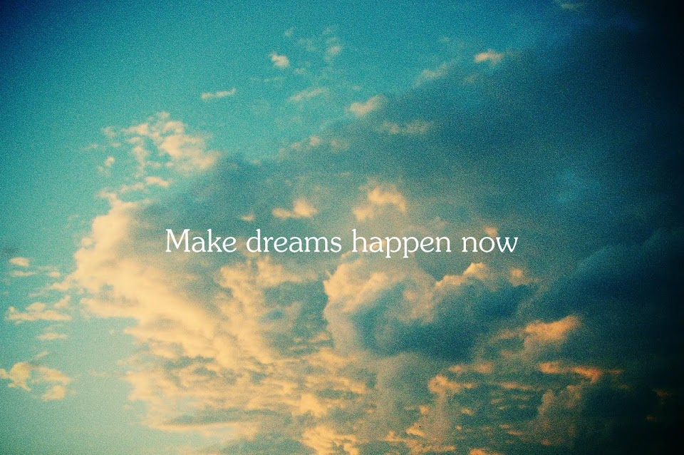 MAKE DREAMS HAPPEN NOW