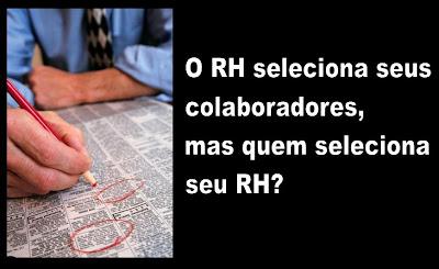 O RH seleciona seus colaboradores, mas quem seleciona seu RH?
