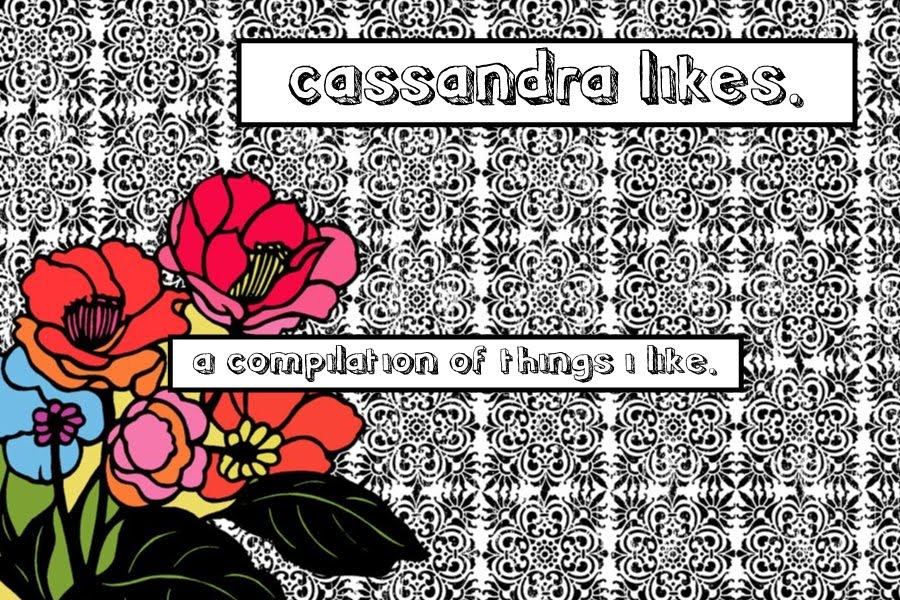 cassandra likes. | a compilation of things i like.