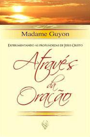 Madame Guyon - Experimentando as Profundezas de Jesus Cristo Através da Oração
