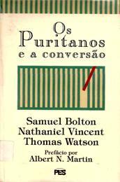 Samuel Bolton, Nathaniel Vincent e Thomas Watson - Os Puritanos e a Conversão