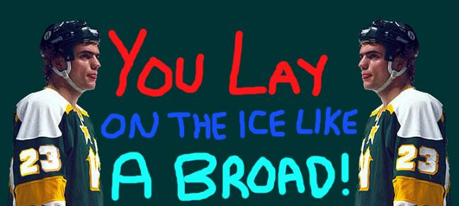 You Lay on the Ice like a Broad!