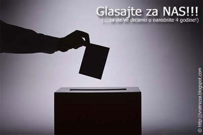Glasajte za NAS!!! (... za da Ve drcamo u narednite 4 godine!)