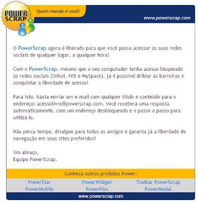 O PowerScrap agora é liberado para que você possa acessar as suas redes sociais de qualquer lugar, a qualquer hora!   Com o PowerScrap, mesmo que o seu computador tenha acesso bloqueado às redes sociais (Orkut, Hi5 e MySpace), já é possível driblar as barreiras e conquistar a liberdade de acesso!   Para isto, basta enviar um e-mail com qualquer título e conteúdo para o endereço: acessolivre@powerscrap.com. Você receberá uma resposta automaticamente, com um endereço desbloqueado e o passo a passo para utilizá-lo.   Não perca tempo, divulgue para todos os amigos e garanta já a liberdade de navegação em seus sites preferidos!   Um abraço, Equipe PowerScrap.