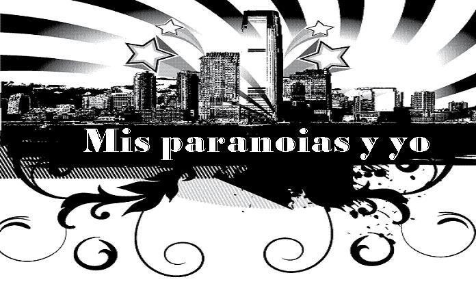 Mis paranoias y yo