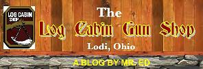 Check out my blog for the Log Cabin Gun Shop in Lodi, Ohio