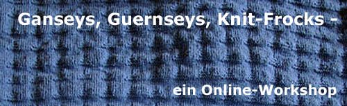 Ganseys, Guernseys, Knit-Frocks - Ein Workshop
