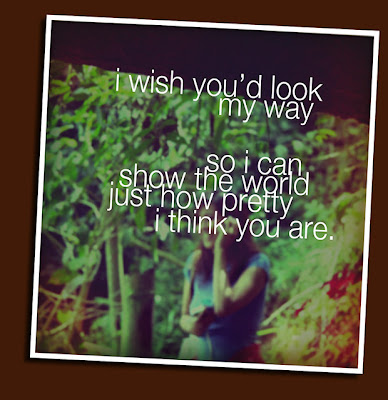 i wish you'd look my way so i can show the world just how pretty i think you are