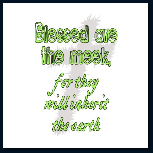 """Blessed are the meek, for they will inherit the earth."" – Matthew 5:5"