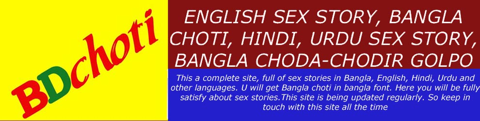 ENGLISH SEX STORY, BANGLA CHOTI, HINDI, URDU SEX STORY, BANGLA CHODA-CHODIR GOLPO