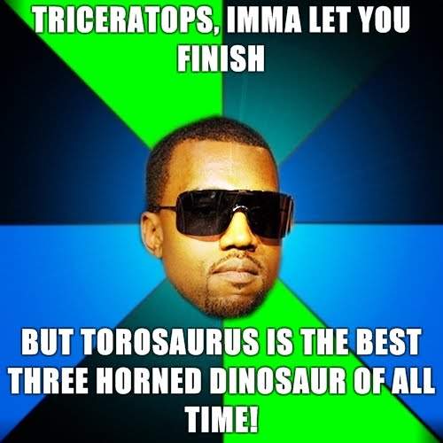 Kanye-Finish-Triceratops-imma-let-you-finish-but-Torosaurus-is-the-best-three-horned-dinosaur-of-all-time.jpg