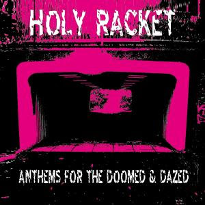 HOLY RACKET - ANTHEMS FOR THE DOOMED & DAZED
