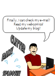 Me: Finally, I can check my e-mail!  Read my webcomics!  Update my blog! Sound effects: Clatter. Bam! Sploosh!