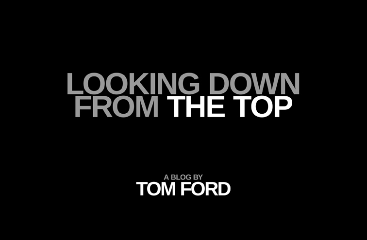 Looking Down from the Top / A Blog by Tom Ford