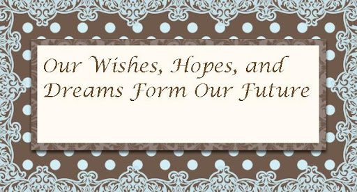 Our Wishes, Hopes, and Dreams Form the Future