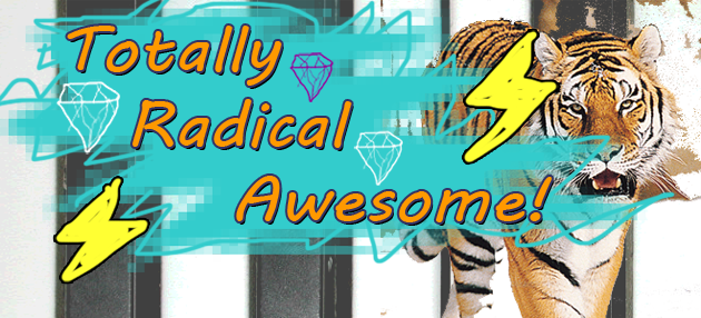 Totally Radical Awesome!