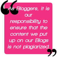 Quote: As bloggers it is our responsibility to ensure that the content we put up on our Blogs is not plagiarized