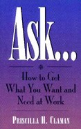 ASK ... How to Get What You Want and Need at Work