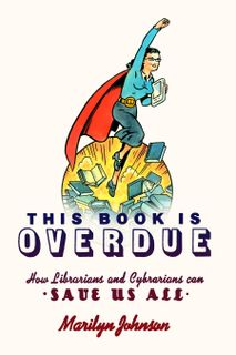 This Book is Overdue! How Librarians and Cybrarians Can Save Us All