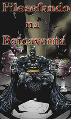 Filosofando Na Batcaverna 2.0