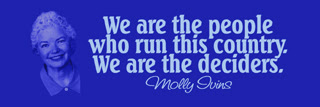 Molly Ivins quote. We are the people who run this country. We are the deciders.