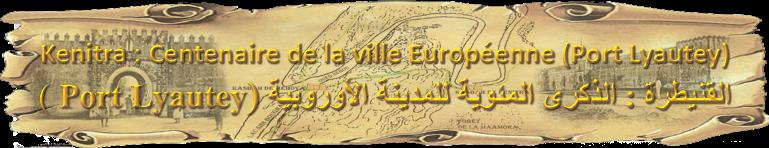 Kenitra : Centenaire de la ville Européenne (Port Lyautey)
