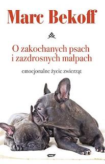 Marc Bekoff. O zazdrosnych psach i zakochanych małpach. Emocjonalne życie zwierząt.