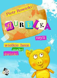 Piotr Rowicki. Aurelka, czyli wielkie hece małej świnki.