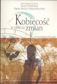 Kobiecość w obliczu zmian. Studia interdyscyplinarne. Red. Aneta Chybicka, Beata Pastwa-Wojciechowska.