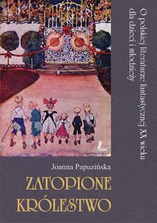 Joanna Papuzińska. Zatopione królestwo. O polskiej literaturze fantastycznej XX wieku dla dzieci i młodzieży.