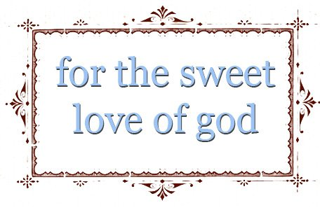 for the sweet love of god