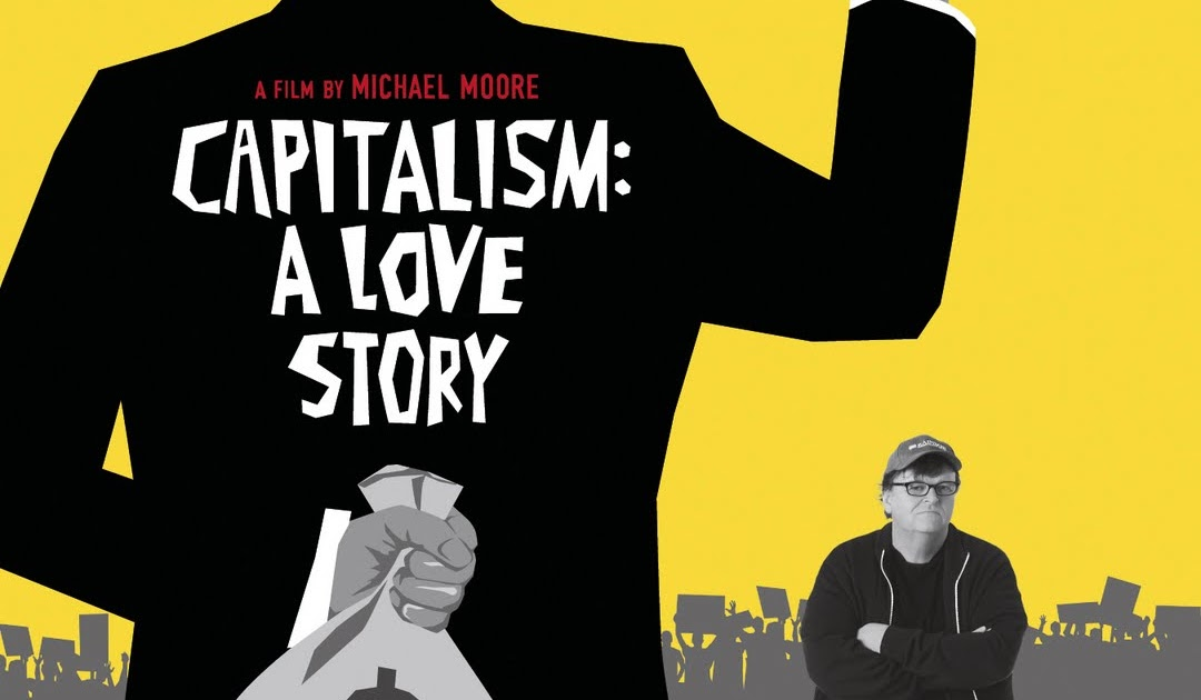 a review of capitalism a love story by michael moore Capitalism: a love story | reviews a love story capitalism: a love story michael moore's take on the decline of the american empire by sheila johnston capitalism concludes with a scratched archive clip of franklin d roosevelt shortly before his death outlining his plans for a second.