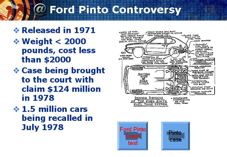 the case of fords pinto In relations to ford pinto, the case study shows that is was about an accident which took place involving a ford pinto and a chevrolet van which hit the ford pinto from behind the pinto was being driven by an 18 years old judy ann ulrich accompanies by her sister lynn marie who was 16 at the time and cousin called donna ulrich was also 18.